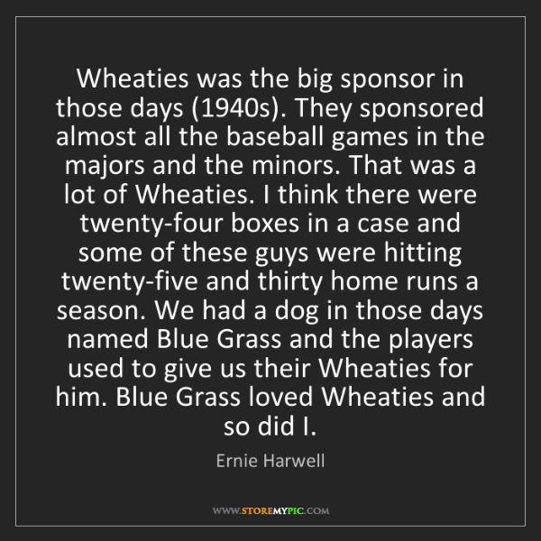 Ernie Harwell: Wheaties was the big sponsor in those days (1940s). They...