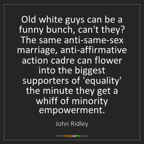 John Ridley: Old white guys can be a funny bunch, can't they? The...
