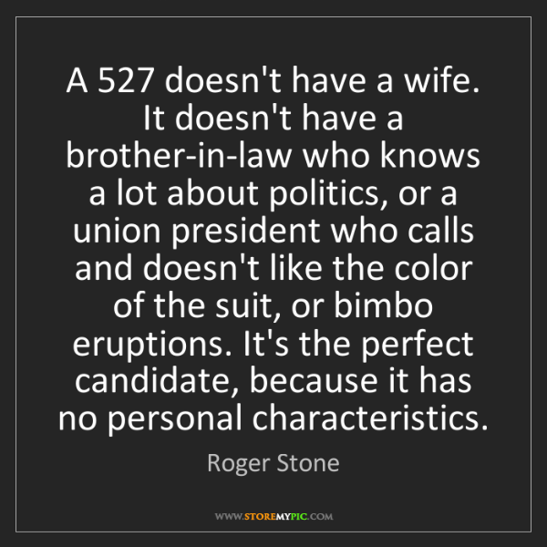 Roger Stone: A 527 doesn't have a wife. It doesn't have a brother-in-law...