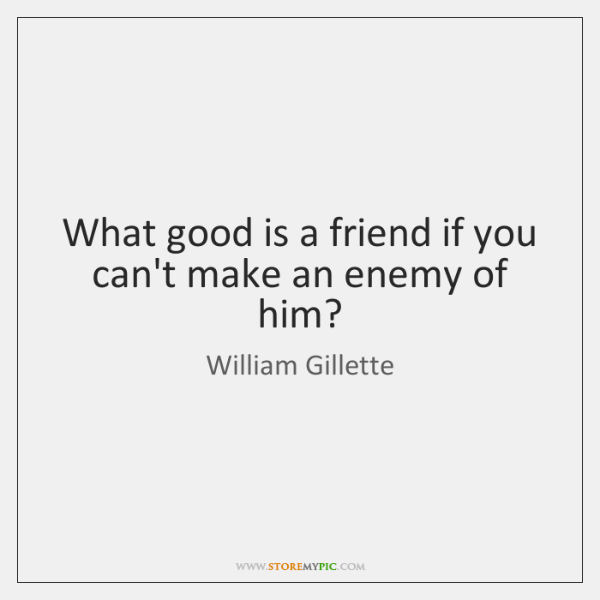 What good is a friend if you can't make an enemy of ...