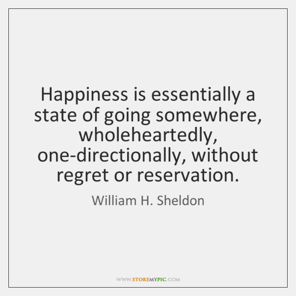 Happiness is essentially a state of going somewhere, wholeheartedly, one-directionally, without regr