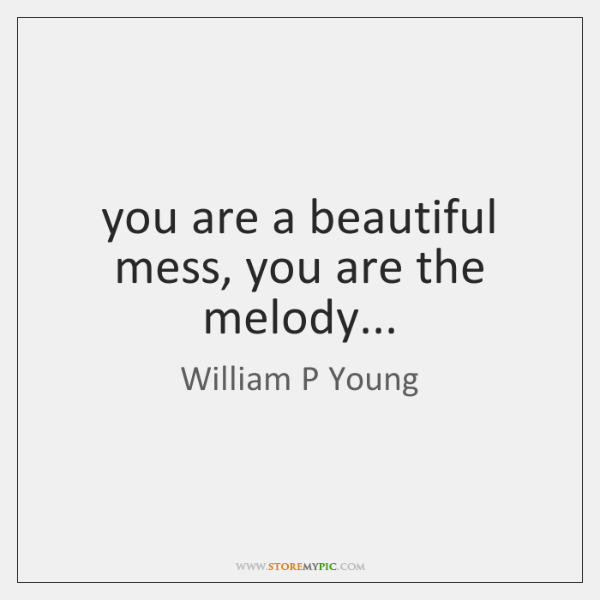 you are a beautiful mess, you are the melody...