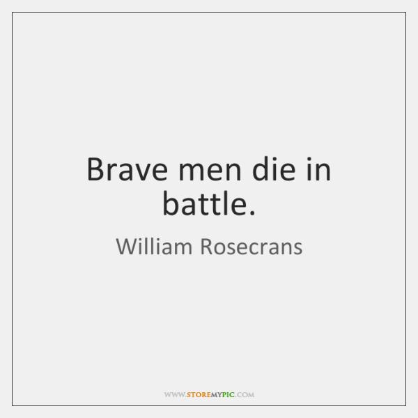 Brave men die in battle.