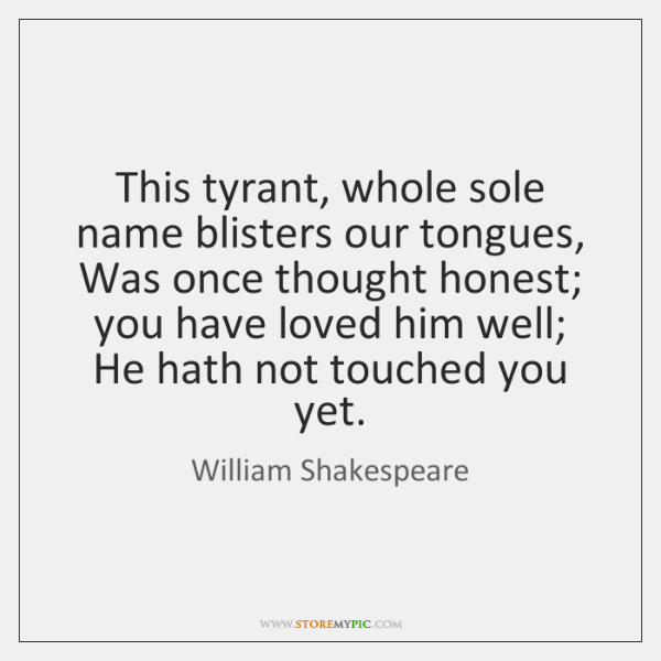 This tyrant, whole sole name blisters our tongues, Was once thought honest; ...