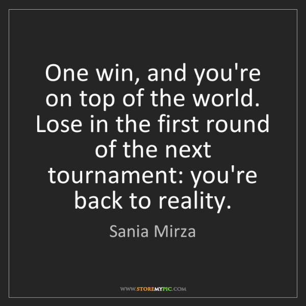 Sania Mirza: One win, and you're on top of the world. Lose in the...