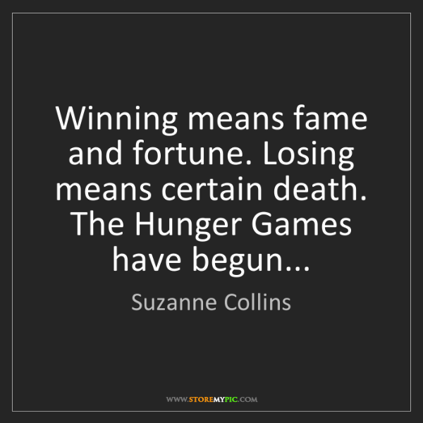 Suzanne Collins: Winning means fame and fortune. Losing means certain...