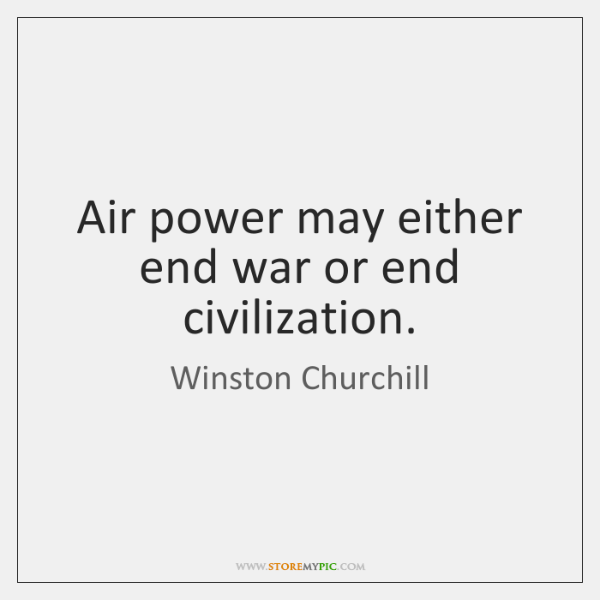 Air power may either end war or end civilization.