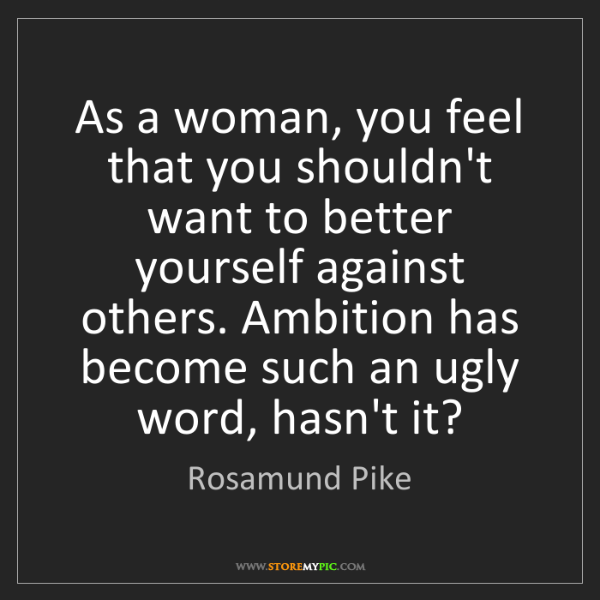 Rosamund Pike: As a woman, you feel that you shouldn't want to better...