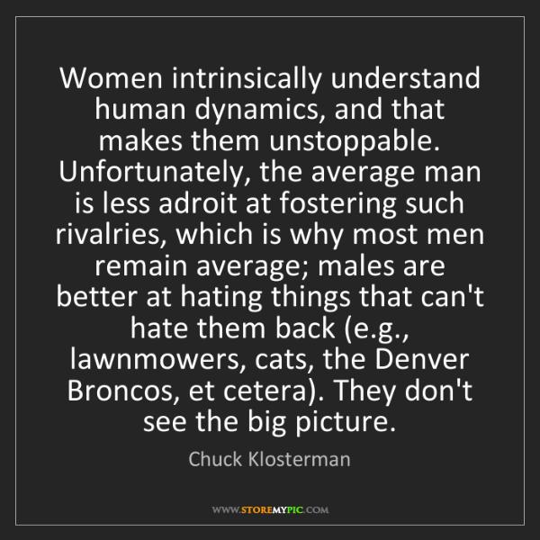 Chuck Klosterman: Women intrinsically understand human dynamics, and that...