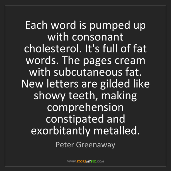 Peter Greenaway: Each word is pumped up with consonant cholesterol. It's...