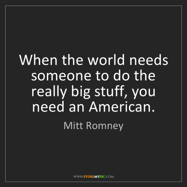 Mitt Romney: When the world needs someone to do the really big stuff,...