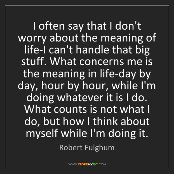 Robert Fulghum: I often say that I don't worry about the meaning of life-I...