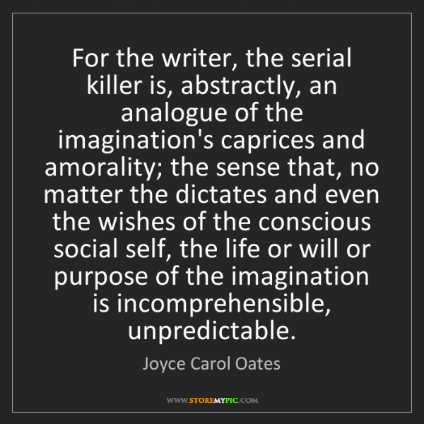 Joyce Carol Oates: For the writer, the serial killer is, abstractly, an...