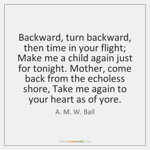 Backward, turn backward, then time in your flight; Make me a child ...