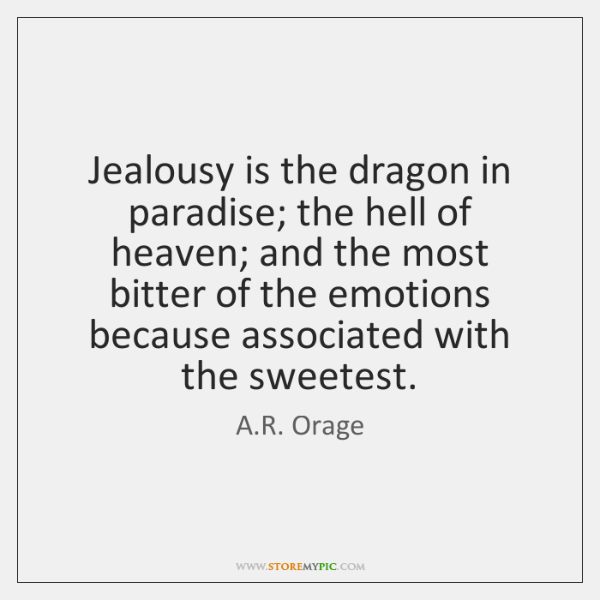 Jealousy is the dragon in paradise; the hell of heaven; and the ...