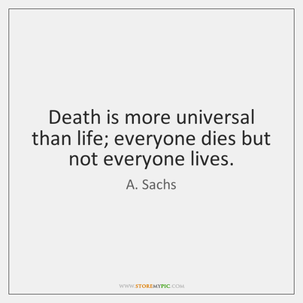 Death is more universal than life; everyone dies but not everyone lives.