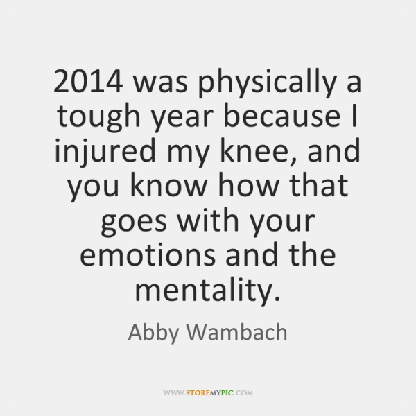 2014 was physically a tough year because I injured my knee, and you ...