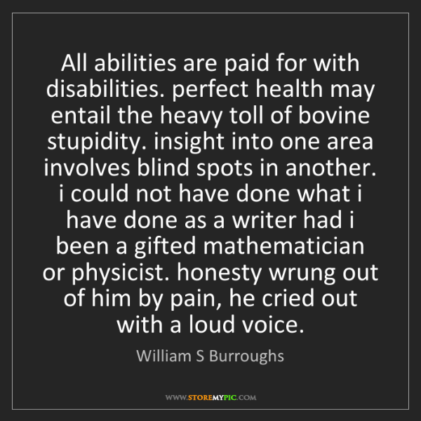 William S Burroughs: All abilities are paid for with disabilities. perfect...
