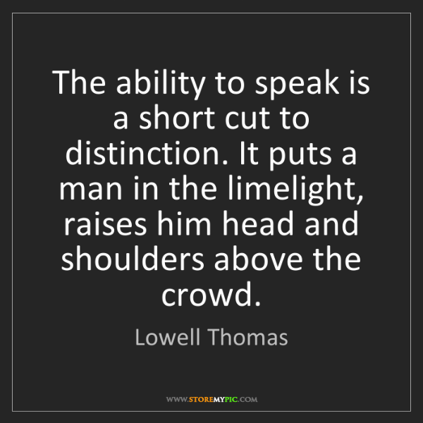Lowell Thomas: The ability to speak is a short cut to distinction. It...