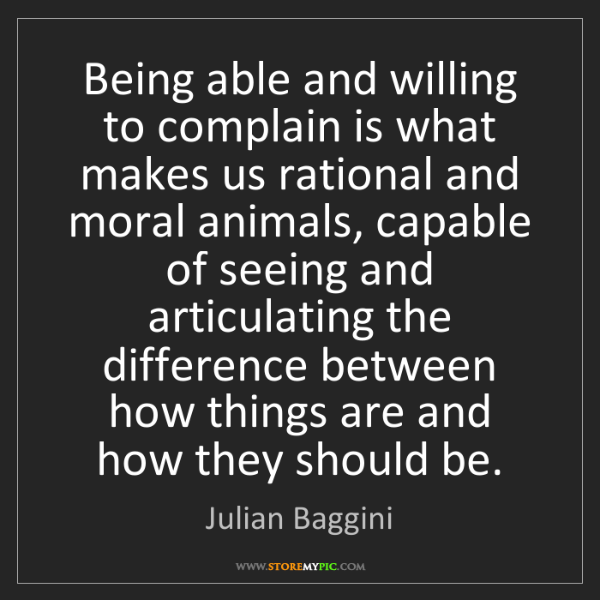 Julian Baggini: Being able and willing to complain is what makes us rational...