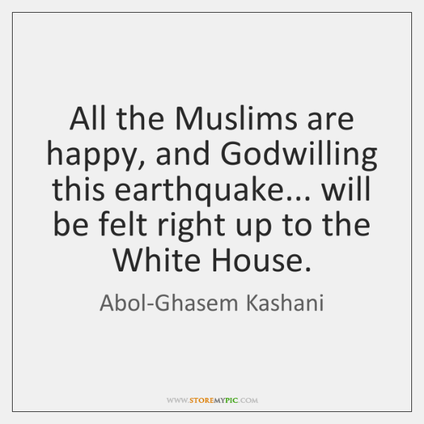 All the Muslims are happy, and Godwilling this earthquake... will be felt ...