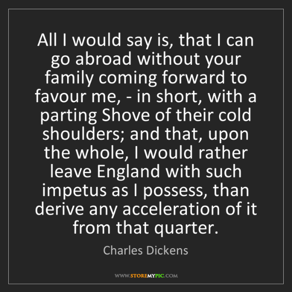Charles Dickens: All I would say is, that I can go abroad without your...