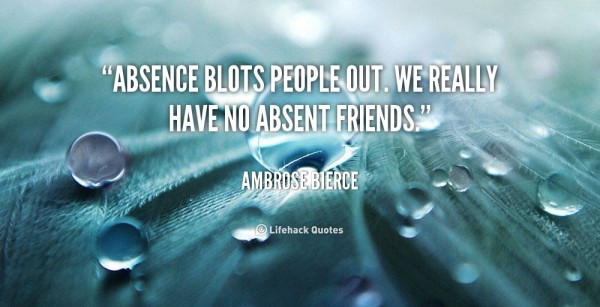Absence blots people out we really have no absent friends