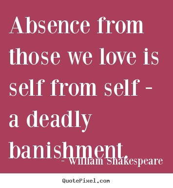 Absence from those we love is self from self a deadly banishment 1