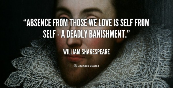 Absence from those we love is self from self a deadly banishment