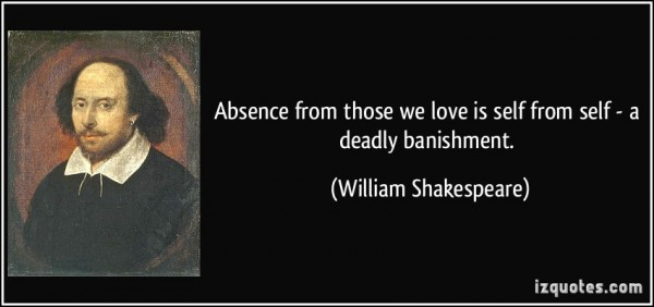 Absence from those we love is self from self a deadly banishment william shakespeare