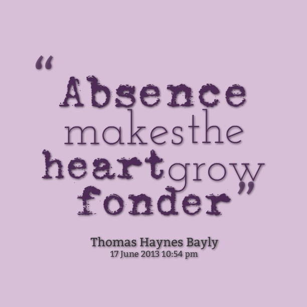 Distance makes the heart grow fonder quote