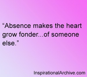 Absence makes the heart grow fonder of someone else