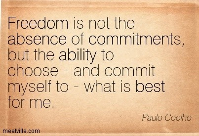 Freedom is not the absence of commitments but the ability to choose and commit myself