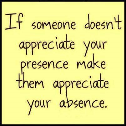If someone doesnt appreciate your presence make them appreciate your absences 1