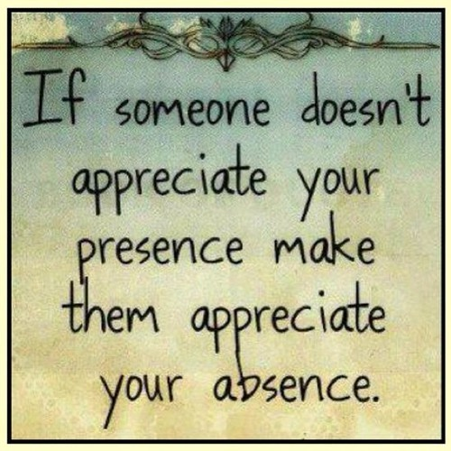 If someone doesnt appreciate your presence make them appreciate your absences