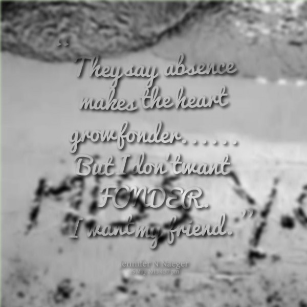 They say absence makes the heart growfonder but i dont want fonder i want my friend