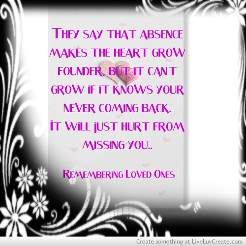 They say that absence makes the heart grow founder but it cant grow if it knows your n