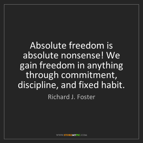 Richard J. Foster: Absolute freedom is absolute nonsense! We gain freedom...