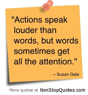 Actions speak louder than words but words sometimes get all the attention