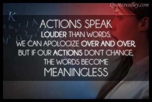 Actions speak louder than words we can apologize over and over