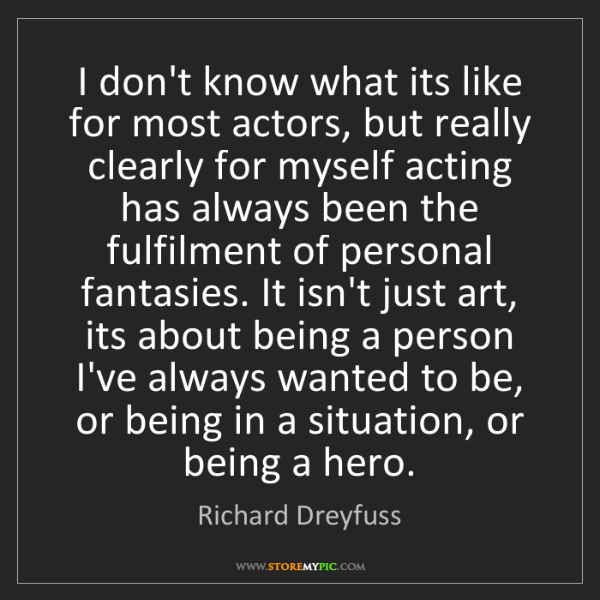 Richard Dreyfuss: I don't know what its like for most actors, but really...
