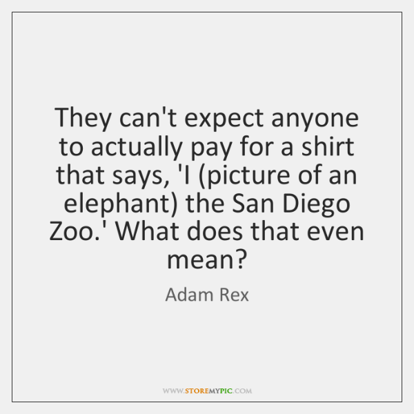 They can't expect anyone to actually pay for a shirt that says, ...