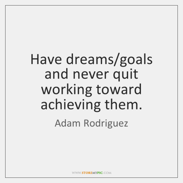 Have dreams/goals and never quit working toward achieving them.