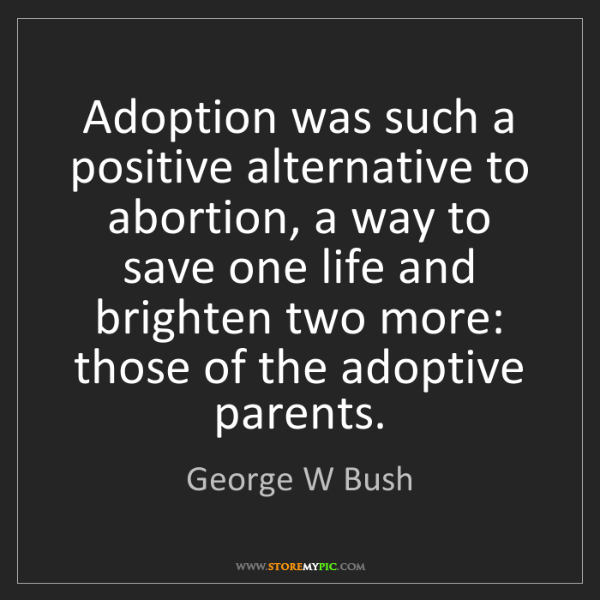 George W Bush: Adoption was such a positive alternative to abortion,...