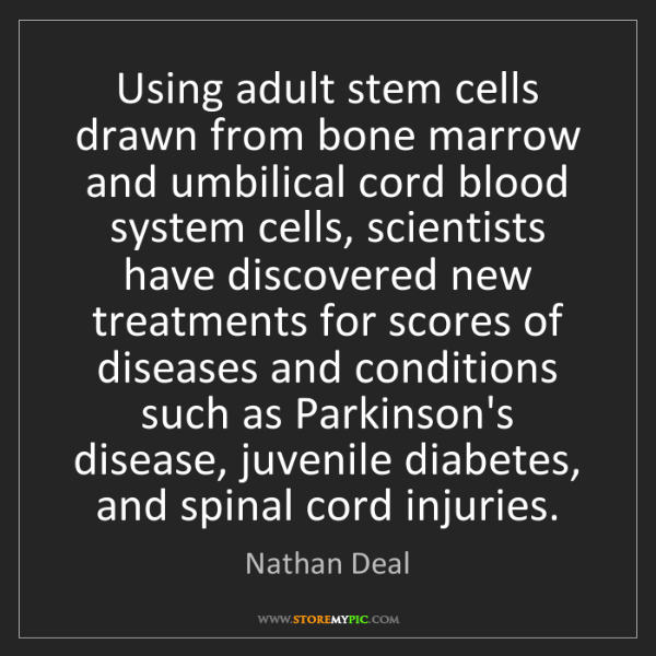 Nathan Deal: Using adult stem cells drawn from bone marrow and umbilical...