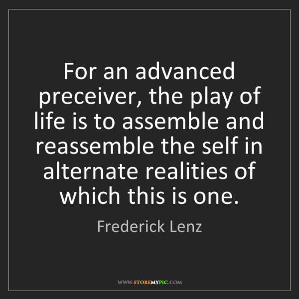 Frederick Lenz: For an advanced preceiver, the play of life is to assemble...