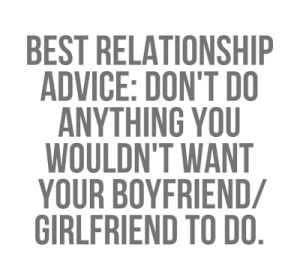 Best relationship advice dont do anything you wouldnt want your boyfriend girlfriend to