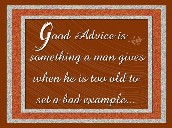 Good advice is something a man gives when he is too old to set a bad example