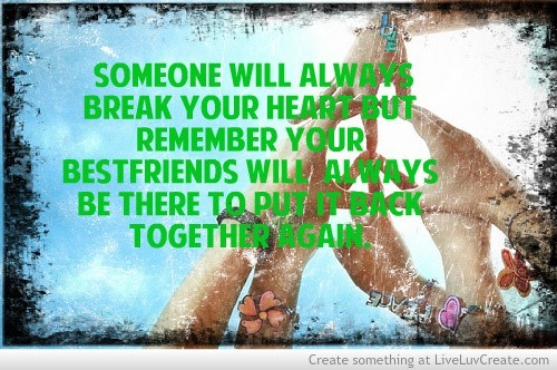 Someone will always break your heart but remember your bestfriends will always be there