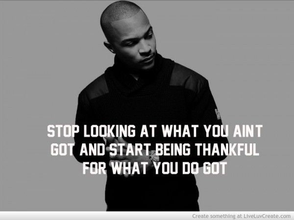 Stop looking at what you aint got and start being thankful for what you do got